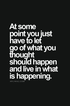 at some point you have to let go of what you thought should happen and live in what is happening.