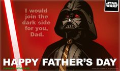 I would join the dark side for you, dad.