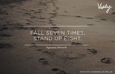 Fall seven times, stand up eight. - Japanese proverb
