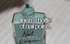 Finish a bottle of nail polish. I think this is every girl's goal but it never happens lol