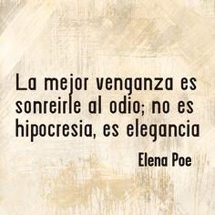 〽️ La mejor venganza es sonreírle al odio; no es hipocresía, es elegancia. Elena Poe