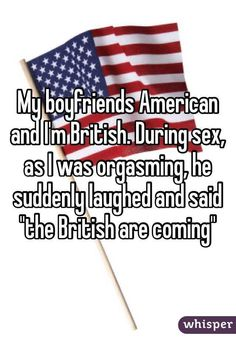 """""""My boyfriends American and I'm British. During sex, as I was orgasming, he suddenly laughed and said """"the British are coming"""""""""""