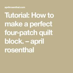 Tutorial: How to make a perfect four-patch quilt block. – april rosenthal
