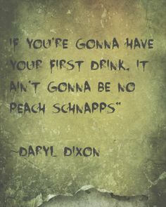 """""""Ain't gonna have your first drink be no damn Peach Schnapps."""" TheWalkingDead Season 4"""