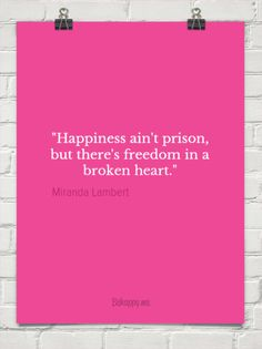 """happiness ain't prison, but there's freedom in a broken heart."" by Miranda Lambert #1229369 - Behappy.me"