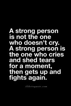 A strong person is not the one who doesn't cry. A strong person is the one who cries and shed tears for a moment, then gets up and fights again. Tears Quotes, Up Quotes, Words Quotes, Quotes To Live By, Qoutes, Fight For Life Quotes, Self Pity Quotes, Inspire Quotes, Wife Quotes