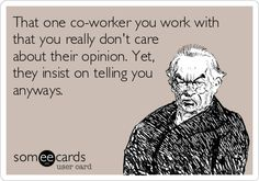 That one co-worker you work with that you really don't care about their opinion. Yet, they insist on telling you anyways.