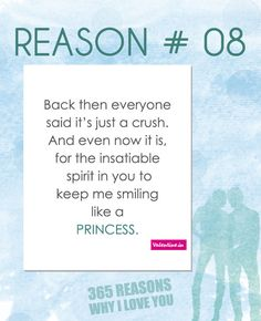 Reason #8 : Back then everyone said it's just a crush. And even now it is, for the insatiable spirit in you to keep me smiling like a princess.