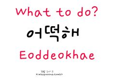 okay - as you may notice, spelt differently to the word for 'How/Eoddeohke/어떻게' this can be used on it's own as a general 'what to do' or as an example: Naneun eoddeokhae ~ 나는 어떡해 –> What do i do/What can i do/What should i do?