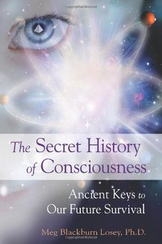 The Secret History of Consciousness: Ancient Keys to Our Future Survival by Meg Blackburn Losey  Ph.D.,http://www.amazon.com/dp/157863461X/ref=cm_sw_r_pi_dp_Dymrsb1477RSZT5P