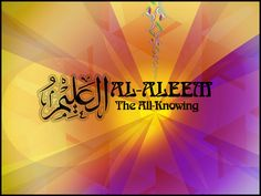 AL-ALEEM  The One who, with the quality of His knowledge, infinitely knows everything in every dimension with all its facets.