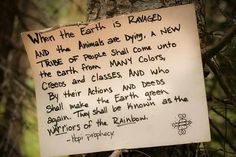 ♥ Hopi Prophecy: When the earth is ravaged . a tribe of people shall come unto the earth from may colors, creeds and classes and who by there actions en deeds shall make the earth green again. Native American Wisdom, American Indians, American Spirit, American Life, Hopi Prophecy, Rainbow Gathering, Rainbow Warrior, Mother Earth, Mother Nature