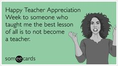 Happy Teacher Appreciation Week to someone who taught me the best lesson of all is to not become a teacher.