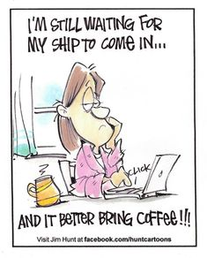I'm still waiting for my ship to come in ... and it better bring coffee!!! / Coffee Shop Stuff