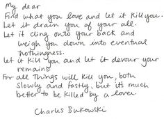 Find what you love and let it kill you... Charles Bukowski