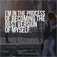 I'm in the process of becoming the best version of myself.