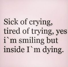 BEST LIFE QUOTES    Sick of crying tired of trying, yes I'm smiling but inside I'm dying.