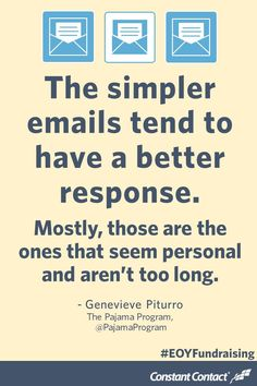 The simpler emails tend to have a better response. Mostly, those are the ones that seem personal and aren't too long. - Genevieve Piturro, @pajamaprogram #nonprofit #marketing #fundraising #GivingTuesday