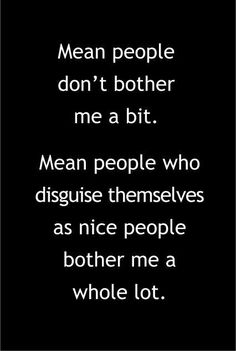 Yeah true, I can handle mean people but I'll walk away from hypocrites...