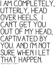 I am completely and utterly head over heels, I can't get you out of my head....& I'm not sure when this happened