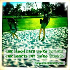 I love my sister and watching my own daughters developing a friendship as they grow brings me boundless joy.  http://theycallmemummy.com  http://www.facebook.com/theycallmemummy