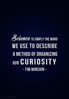 I love science, and this quote represents exactly how I feel about it. I think that science is just exploring the curiosity and creative potential that one may have.