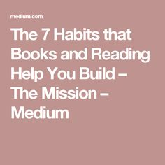The 7 Habits that Books and Reading Help You Build – The Mission – Medium