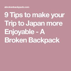 9 Tips to make your Trip to Japan more Enjoyable - A Broken Backpack