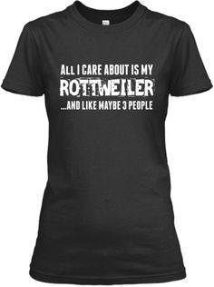 All I Care About Is My Rottweiler Tee | Teespring