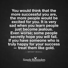 You would think that the more successful you are, the more people would be excited for you. It is very sad when you learn people just become jealous. Even worse; some people secretly hope you will fail. If you have someone who is truly happy for your success — treat them like gold. — Bryant McGill