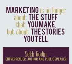"""Marketing is no longer about the stuff that you make, but about the stories you tell"". Seth Godin"
