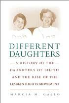 Different Daughters: A History of the Daughters of Bilitis and the Rise of the Lesbian Rights Movement by Marcia M. Gallo