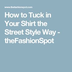 How to Tuck in Your Shirt the Street Style Way - theFashionSpot