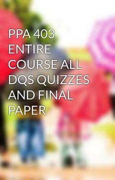 #wattpad #short-story PPA 403 ENTIRE COURSE ALL DQS QUIZZES AND FINAL PAPER To Purchase this tutorial visit following link http://wiseamerican.us/product/ppa-403-entire-course-dqs-quizzes-final-paper/ Contact us at: SUPPORT@WISEAMERICAN.US PPA 403 ENTIRE COURSE ALL DQS QUIZZES AND FINAL PAPER PPA 403 Entire Course  Admi...