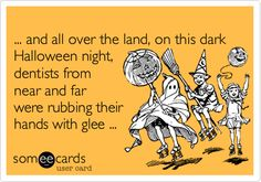 ... and all over the land, on this dark Halloween night, dentists from near and far were rubbing their hands with glee ...