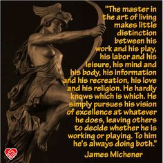"""""""The master in the art of living makes little distinction between his work and his play, his labor and his leisure, his mind and his body, his information and his recreation, his love and his religion. He hardly knows which is which. He simply pursues his vision of excellence at whatever he does, leaving others to decide whether he is working or playing. To him he's always doing both."""" --James Michener"""