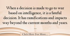 The most popular Carl Levin Quotes About intelligence - 38694 : When a decision is made to go to war based on intelligence, it is a fateful decision. It has ramifications and impacts way beyond the current months and : Best intelligence Quotes Intelligence Quotes, Quotes About Smartness