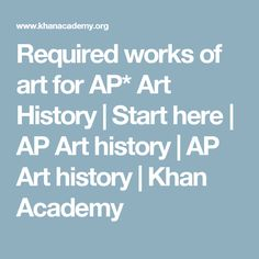 Required works of art for AP* Art History | Start here | AP Art history | AP Art history | Khan Academy
