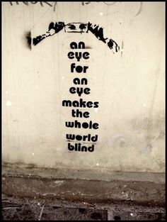 An eye for an eye makes the whole world blind!