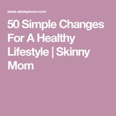 50 Simple Changes For A Healthy Lifestyle | Skinny Mom