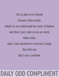 Daily Odd Compliment - Haha, no it's not. Because your sense of humor is just as crazy. Bffs, Bestfriends, Bon Entendeur, Me Quotes, Funny Quotes, Friend Quotes, Weird Quotes, Besties Quotes, Epic Quotes