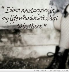 I don't need anyone in my life who doesn't want to be there.