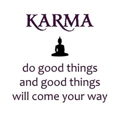 Karma; do good things and good things will come your way.