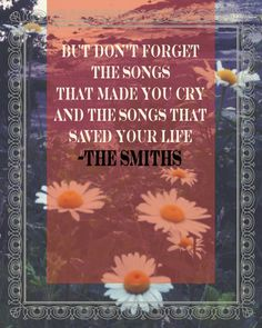 """"""" the songs that made you cry...the songs that saved your life...""""-Rubber Ring Lyrics by the Smiths"""