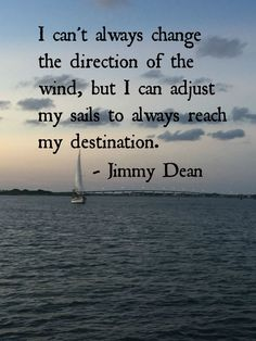 I can't always change the direction of the wind, but I can adjust my sails to always reach my destination. ~Jimmy Dean  #change #adjust #destination #reach #wind #direction #sails #quotes