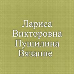 Лариса Викторовна Пушилина. Вязание.