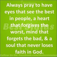 Pray for eyes to see the best in people, heart to forgive, mind to forget the bad, and a soul that never loses faith in God.