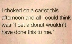 """Funny Quotes : QUOTATION - Image : Quotes about Fun - Description """"I choked on a carrot this afternoon, and all I could think was """"I bet a donut wouldn't have done this to me."""" Sharing is Caring - Hey can you Share this Quote Funny Shit, Haha Funny, Funny Stuff, Funny Humor, Funny Sayings, Funny Quotes Lol, Silly Quotes, Quick Quotes, True Sayings"""