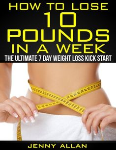 Kindle Store: How To Lose 10 Pounds In A Week - The Ultimate 7 Day Weight Loss Kick Start