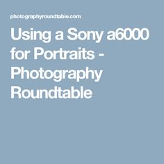 Using a Sony a6000 for Portraits - Photography Roundtable